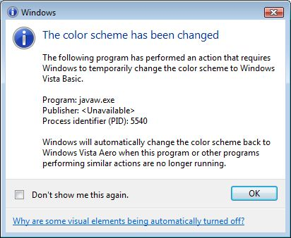 The Color scheme has been changed - The following program has performed an action that requires Windows to temporarily change the color scheme to Windows Vista Basic. - Program: javaw.exe - Publisher: <Unavailable> - Process identifier(PID): 5540 - Windows will automatically change the color scheme back to Windows Vista Aero when this program or other programs performing similar actions are no longer running.